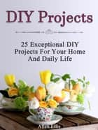 Diy Projects: 25 Exceptional Diy Projects For Your Home And Daily Life ebook by Allen Ellis