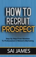 Network Marketing : How To Recruit Prospect Step By Step From Newbies To Professional in network marketing ebook by Sai james