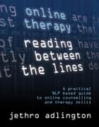 Online Therapy - Reading Between The Lines A Practical Nlp Based Guide To Online Counselling And Therapy Skills ebook by Jethro Adlington