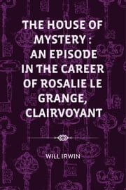 The House of Mystery : An Episode in the Career of Rosalie Le Grange, Clairvoyant ebook by Will Irwin