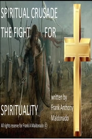 Spiritual Crusade: the Fight for Spirituality ebook by Frank Anthony Maldonado