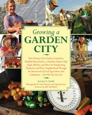 Growing a Garden City - How Farmers, First Graders, Counselors, Troubled Teens, Foodies, a Homeless Shelter Chef, Single Mothers, and More are Transforming Themselves and Their Neighborhoods Through the Intersection of Local Agriculture and Community ebook by Jeremy N. Smith,Chad Harder,Sepp Jannotta,Bill McKibben