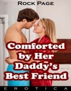 Comforted By Her Daddy's Best Friend (Erotica) ebook by Rock Page