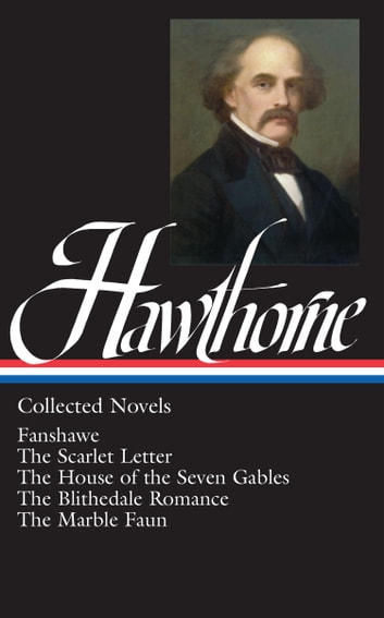 Nathaniel Hawthorne: Collected Novels (LOA #10) Blithedale Romance / Fanshawe / Marble Faun - The Scarlet Letter / The House of Seven Gables / The Blithedale Romance / Fanshawe / The Marble Faun ebook by Nathaniel Hawthorne