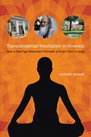 Transcendental Meditation in America - How a New Age Movement Remade a Small Town in Iowa ebook by Joseph Weber