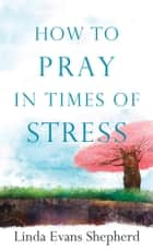 How to Pray in Times of Stress ebook by Linda Evans Shepherd