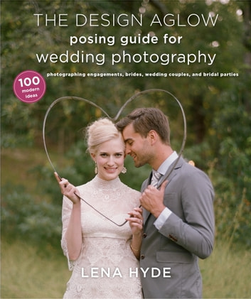 The Design Aglow Posing Guide for Wedding Photography - 100 Modern Ideas for Photographing Engagements, Brides, Wedding Couples, and Wedding Parties ebook by Lena Hyde