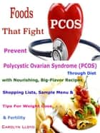 Foods That Fight PCOS - Prevent Polycystic Ovarian Syndrome (PCOS) Through Diet with Nourishing, Big-Flavor Recipes Shopping Lists, Sample Menu & Tips For Weight Loss & Fertility ebook by Carolyn Lloyd