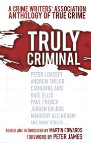 Truly Criminal - A Crime Writers' Association Anthology of True Crime ebook by Martin Edwards,Peter James