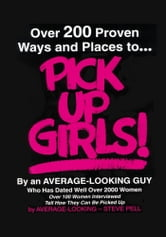 Over 200 Proven Ways and Places to PICK UP GIRLS By an Average-Looking Guy - Over 100 Women Interviewed Tell How They Can Be Picked Up ebook by Steve Pell