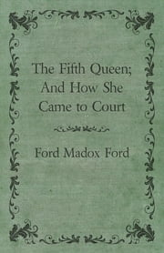 The Fifth Queen; And How She Came to Court ebook by Ford Maddox Ford