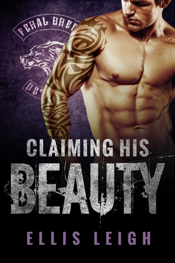 Claiming His Beauty - Feral Breed Motorcycle Club #4 ebook by Ellis Leigh
