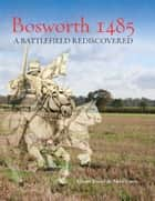 Bosworth 1485 - A Battlefield Rediscovered ebook by Glenn Foard, Anne Curry