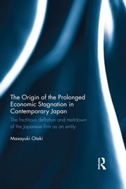 The Origin of the Prolonged Economic Stagnation in Contemporary Japan - The factitious deflation and meltdown of the Japanese firm as an entity ebook by Masayuki Otaki