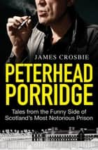 Peterhead Porridge - Tales From the Funny Side of Scotland's Most Notorious Prison ebook by James Crosbie
