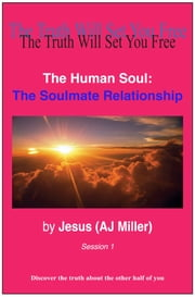 The Human Soul: The Soulmate Relationship Session 1 ebook by Jesus (AJ Miller)