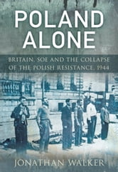Poland Alone - Britain, SOE and the Collapse of the Polish Resistance 1944 ebook by Jonathan Walker