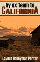 By Ox Team to California - Crossing the Plains in 1860 ebook by Lavinia Honeyman Porter