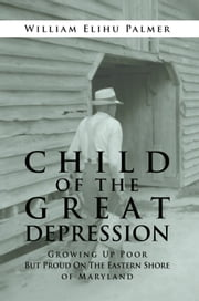 CHILD OF THE GREAT DEPRESSION - Growing Up Poor But Proud On The Eastern Shore of Maryland ebook by William Elihu Palmer