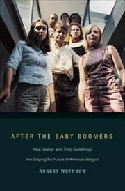 After the Baby Boomers - How Twenty- and Thirty-Somethings Are Shaping the Future of American Religion ebook by Robert Wuthnow