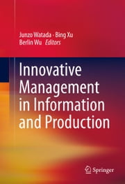 Innovative Management in Information and Production ebook by Junzo Watada,Bing Xu,Berlin Wu