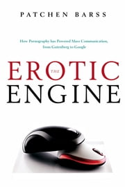 The Erotic Engine - How Pornography has Powered Mass Communication, from Gutenberg to Google ebook by Patchen Barss