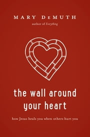 The Wall Around Your Heart - How Jesus Heals You When Others Hurt You ebook by Mary DeMuth