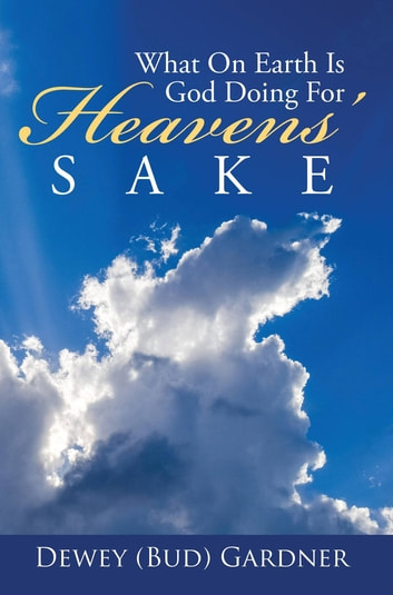 What On Earth Is God Doing For Heavens' Sake ebook by Dewey (Bud) Gardner