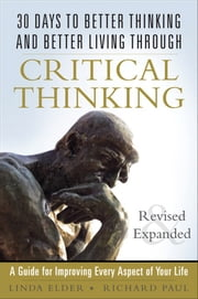 30 Days to Better Thinking and Better Living Through Critical Thinking: A Guide for Improving Every Aspect of Your Life, Revised and Expanded - A Guide for Improving Every Aspect of Your Life, Revised and Expanded ebook by Linda Elder, Richard Paul