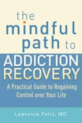 The Mindful Path to Addiction Recovery - A Practical Guide to Regaining Control over Your Life ebook by Lawrence Peltz, MD