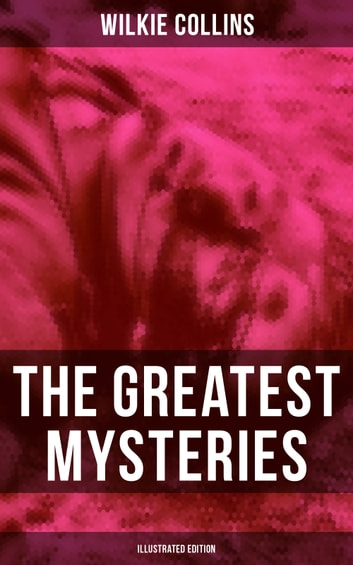 The Greatest Mysteries of Wilkie Collins (Illustrated Edition) - The Woman in White, No Name, Armadale, The Moonstone, The Haunted Hotel: A Mystery of Modern Venice, The Law and The Lady, The Dead Secret, Miss or Mrs? eBook by Wilkie Collins