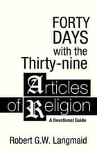 Forty Days with the Thirty-nine Articles of Religion - A Devotional Guide ebook by Robert G. W. Langmaid