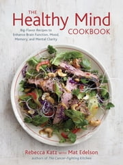 The Healthy Mind Cookbook - Big-Flavor Recipes to Enhance Brain Function, Mood, Memory, and Mental Clarity ebook by Rebecca Katz,Mat Edelson