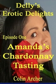 Delly's Erotic Delights: Episode One - Amanda's Chardonnay Tasting ebook by Colin Archer