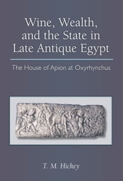 Wine, Wealth, and the State in Late Antique Egypt - The House of Apion at Oxyrhynchus ebook by Todd Hickey
