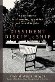 Dissident Discipleship - A Spirituality of Self-Surrender, Love of God, and Love of Neighbor ebook by David Augsburger