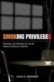 Smoking Privileges: Psychiatry, the Mentally Ill, and the Tobacco Industry in America ebook by Hirshbein, Laura D.