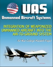 Unmanned Aircraft Systems (UAS): Integration of Weaponized Unmanned Aircraft into the Air-to-Ground System, Air War College Paper (UAVs, Drones, RPA) ebook by Progressive Management