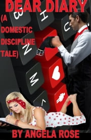 Dear Diary (A Domestic Discipline Tale) ebook by Angela Rose