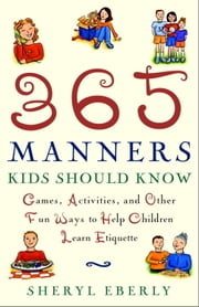 365 Manners Kids Should Know - Games, Activities, and Other Fun Ways to Help Children Learn Etiquette ebook by Sheryl Eberly