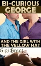 Bi-Curious George and the Girl with the Yellow Hat (mmf erotica) ebook by Gigi Brent