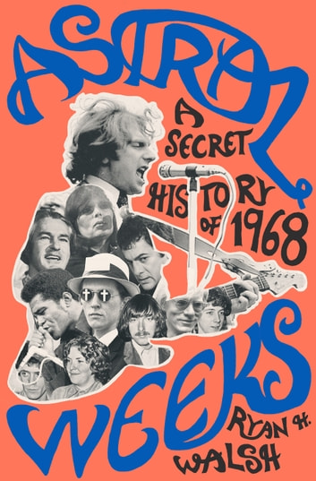 Astral Weeks - A Secret History of 1968 ebook by Ryan H. Walsh