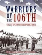 Warriors of the 106th - The Last Infantry Division of World War II ebook by Martin King, Ken Johnson
