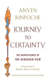 Journey to Certainty - The Quintessence of the Dzogchen View: An Exploration of Mipham's Beacon of Certainty ebook by Anyen Rinpoche,Allison Choying Zangmo
