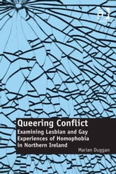 Queering Conflict - Examining Lesbian and Gay Experiences of Homophobia in Northern Ireland ebook by Dr Marian Duggan