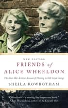 Friends of Alice Wheeldon - 2nd Edition - The Anti-War Activist Accused of Plotting to Kill Lloyd George ebook by Sheila Rowbotham