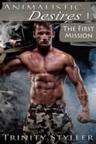 Animalistic Desires 1: The First Mission ebook by Trinity Styller