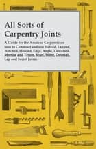 All Sorts of Carpentry Joints - A Guide for the Amateur Carpenter on how to Construct and use Halved, Lapped, Notched, Housed, Edge, Angle, Dowelled, Mortise and Tenon, Scarf, Mitre, Dovetail, Lap and Secret Joints ebook by Anon.