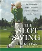 The Slot Swing - The Proven Way to Hit Consistent and Powerful Shots Like the Pros ebook by Jim McLean