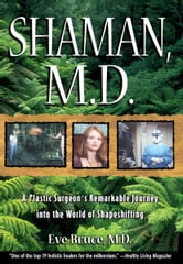 Shaman, M.D. - A Plastic Surgeon's Remarkable Journey into the World of Shapeshifting ebook by Eve Bruce, M.D.